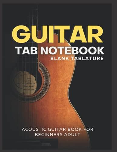 Guitar Tab Notebook Blank Tablature: Acoustic Guitar Book For Beginners Adult | Guitar Tab Manuscript Paper For Practice and Writing