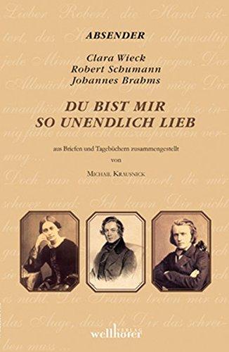 Du bist mir so unendlich lieb: Briefwechsel Robert und Clara Schumann und Clara Schumann und Johannes Brahms