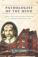 Pathologist of the Mind: Adolf Meyer and the Origins of American Psychiatry