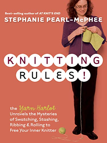 Knitting Rules!: The Yarn Harlot Unravels the Mysteries of Swatching, Stashing, Ribbing & Rolling to Free Your Inner Knitter by Stephanie Pearl-McPhee