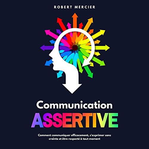 Download Communication Assertive: Comment communiquer efficacement, s'exprimer sans crainte et être respect audio book