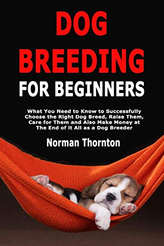 Dog Breeding for Beginners: What You Need to Know to Successfully Choose the Right Dog Breed, Raise Them, Care for Them and Also Make Money at The End of it All as a Dog Breeder