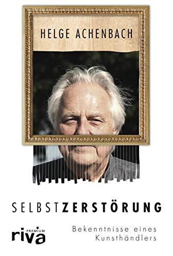 Selbstzerstörung: Bekenntnisse eines Kunsthändlers