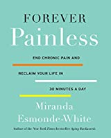 Forever Painless: End Chronic Pain and Reclaim Your Life in 30 Minutes a Day (Aging Backwards, 2)