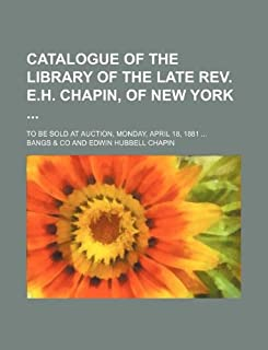 Catalogue of the Library of the Late REV. E.H. Chapin, of New York; To Be Sold at Auction, Monday, April 18, 1881 ...