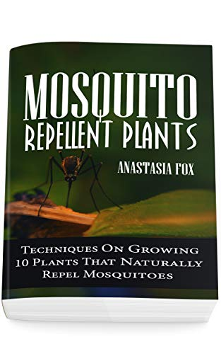 Mosquito Repellent Plants: Techniques On Growing 10 Plants That Naturally Repel Mosquitoes by [Anastasia Fox]