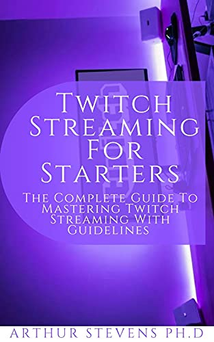 Twitch Streaming For Starters : The Complete Guide To Mastering Twitch Streaming With Guidelines (English Edition)
