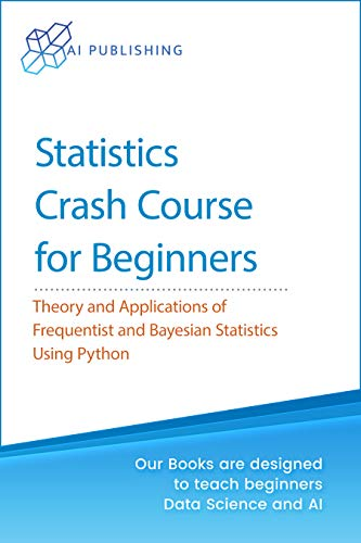 Statistics Crash Course for Beginners: Theory and Applications of Frequentist and Bayesian Statistics Using Python (Machine Learning & Data Science for Beginners) (English Edition)
