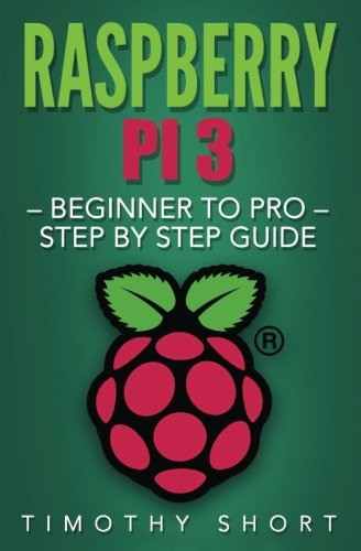 Raspberry Pi 3: Beginner to Pro – Step by Step Guide (Raspberry Pi 3 2016)