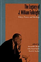 The Legacy of J. William Fulbright: Policy, Power, and Ideology (Studies in Conflict, Diplomacy, and Peace)