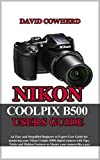 Nikon Coolpix B500 Users Guide : An Easy and Simplified Beginner to Expert User Guide for mastering your Nikon Coolpix B500 with Tips, Tricks and Hidden ... your camera like a pro (English Edition)