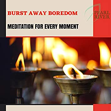 Burst Away Boredom - Meditation For Every Moment