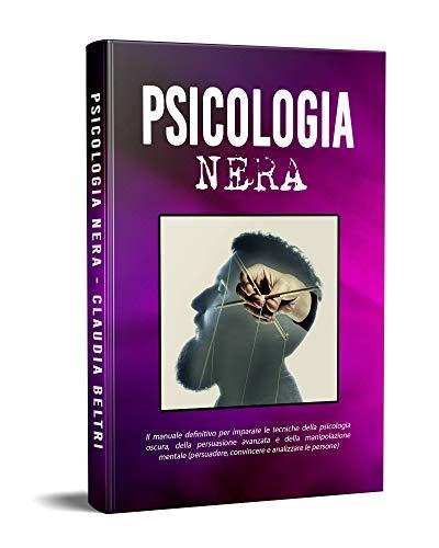 PSICOLOGIA NERA; Il manuale definitivo per imparare le tecniche della psicologia oscura, della persuasione avanzata e della manipolazione mentale (persuadere, convincere e analizzare le persone)