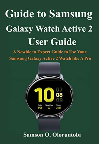 Guide to Samsung Galaxy Watch Active 2: A Newbie to Expert Guide to Use Your Samsung Galaxy Active 2 Watch like A Pro (English Edition)