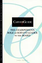 CarverGuide 04: The Chairperson's Role as Servant-Leader to the Board (J-B Carver Board Governance Series Book 10)
