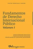 FUNDAMENTOS DE DERECHO INTERNACIONAL PÚBLICO. Volumen I: Sujetos de Derecho Internacional; Fuentes del Derecho Internacional; Solución Pacífica de Controversias Internacionales