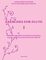 Exercises for Flute: Exercises for Tone, Technique and Speed - Scales, Tonguing, Dynamics and Vibrato