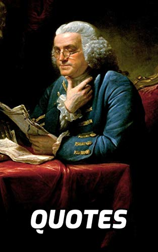 The Wisdom Of Benjamin Franklin: 100 Quotes Of Wisdom By Benjamin Franklin (English Edition)