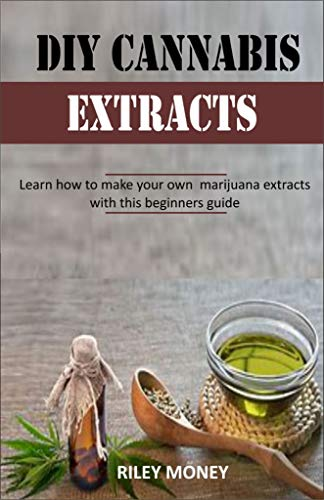 DIY CANNABIS EXTRACTS: Learn how to make your own marijuana extracts with this beginners guide (English Edition)