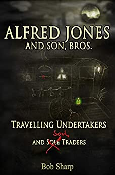 Alfred Jones and Son, Bros.: Travelling Undertakers and Soul Traders by [Bob Sharp]