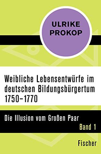 Weibliche Lebensentwürfe im deutschen Bildungsbürgertum 1750–1770: Die Illusion vom Großen Paar. Band 1