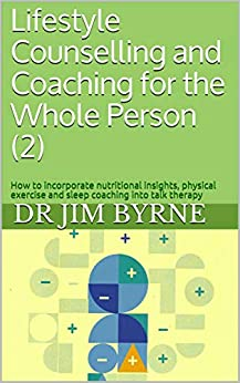 Lifestyle Counselling and Coaching for the Whole Person (2): How to incorporate nutritional insights, physical exercise and sleep coaching into talk therapy (English Edition) van [Dr Jim Byrne, Renata Taylor-Byrne]