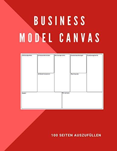 Business Model Canvas, 100 Seiten auszufüllen: Ideal zum Füllen des Business Models Canvas.   Notizbuch zum Aufbau des Business Models der neuen ... Zur Ausarbeitung einer Entwicklungsstrategie