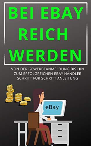 Bei eBay reich werden: Von der Gewerbeanmeldung bis hin zum erfolgreichen ebay Händler Schritt für Schritt Anleitung, ebay verkaufen, online geld verdienen,bau Dir heute dein online business auf