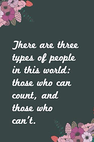 There are three types of people in this world: those who can count, and those who can't.: Coworker Office Notebook for women /men/Girl/Boy / Friend ... Gift Idea Mom Dad or Kids in Holidays Flowers