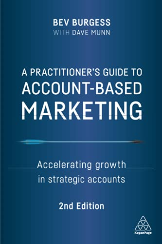 Compare Textbook Prices for A Practitioner's Guide to Account-Based Marketing: Accelerating Growth in Strategic Accounts 2 Edition ISBN 9781398600874 by Burgess, Bev,Munn, Dave