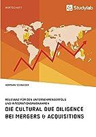 Die Cultural Due Diligence bei Mergers & Acquisitions. Relevanz fuer den Unternehmenserfolg und Integrationsmassnahmen