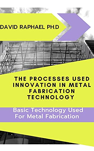The Processes Used Innovation In Metal Fabrication Technology : Basic Technology Used For Metal Fabrication (English Edition)