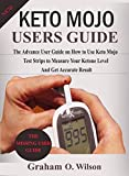 Keto Mojo User Guide: The Advance User Guide on How To Use Keto Mojo Test Strips to Measure your Ketone Level and Get Accurate Results