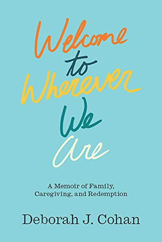 Welcome to Wherever We Are: A Memoir of Family, Caregiving, and Redemption