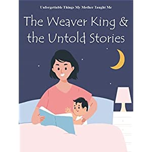 Unforgettable Things My Mother Taught Me: The Weaver King and the Untold Stories (Life Lessons My Mother Taught Me: Adventure, Life Lesson, Bedtime Stories ... You, Kids Want to Know (Gregory) Book 12)