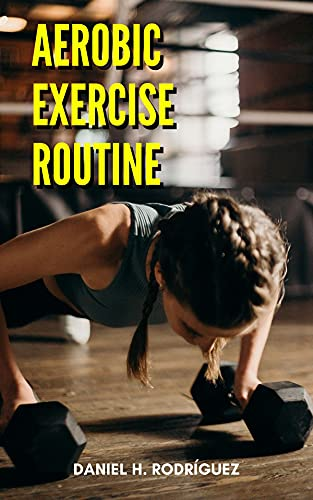 Aerobic Exercise Routine: The best aerobic exercise routine, to reach the body you want (English Edition)