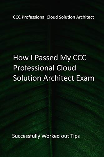How I Passed My CCC Professional Cloud Solution Architect Exam: Successfully Worked out Tips (English Edition)