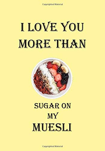 I LOVE YOU MORE THAN SUGAR ON MY MUESLI: A Funny Gift Journal Notebook...A Message For You. NOTEBOOKS Make Great Gifts