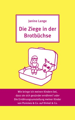 Die Ziege in der Brotbüchse: Wie bringe ich meinen Kindern bei, dass sie sich gesünder ernähren? oder Die Ernährungsumstellung von Pommes & Co. auf Dinkel & Co.