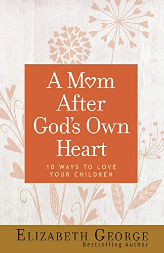 Mom After God's Own Heart, A: 10 Ways to Love Your Children