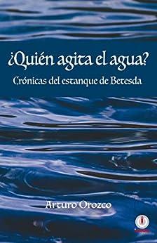 ¿Quién agita el agua?: Crónicas del estanque de Betesda (Spanish Edition) by [Arturo Orozco]