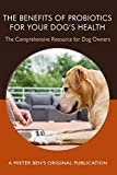 The Benefits of Probiotics for Your Dog's Health: The comprehensive Resource for Dog Owners