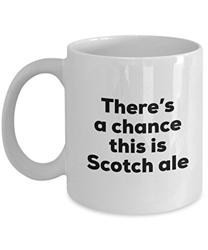 Scotch Ale Coffee Mug - There's a chance this is Scotch Ale Mug - Scotch Ale Lovers Gifts - Christmas Birthday Gag Gifts