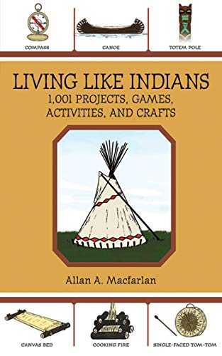 Living Like Indians: 1,001 Projects, Games, Activities, and Crafts by [Allan A. Macfarlan]