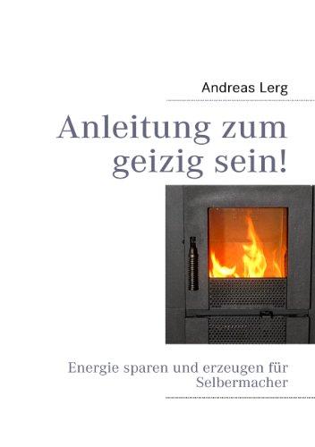 Anleitung zum geizig sein!: Energie sparen und erzeugen für...
