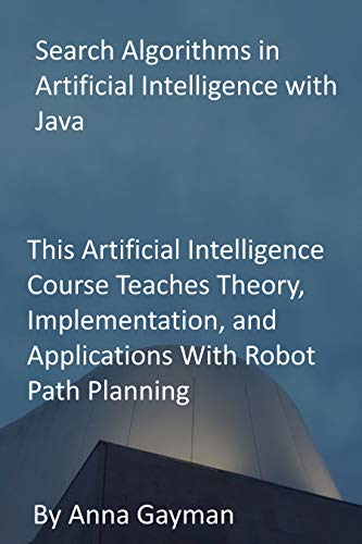 Search Algorithms in Artificial Intelligence with Java: This Artificial Intelligence Course Teaches Theory, Implementation, and Applications With Robot Path Planning (English Edition)