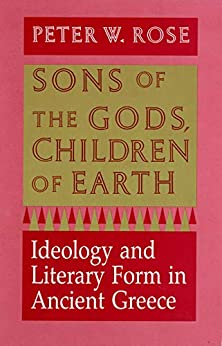 Sons of the Gods, Children of Earth: Ideology and Literary Form in Ancient Greece by [Peter W. Rose]