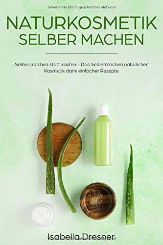 Naturkosmetik selber machen: Selber machen statt kaufen - Das Selbermachen natürlicher Kosmetik...
