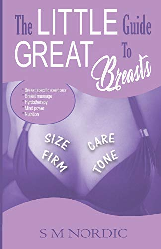THE LITTLE GUIDE TO GREAT BREASTS: Firm - Tone - Size - Care. Breast Specific Exercises, Breast Massage, Hydrotherapy,, Mind Power, Nutrition