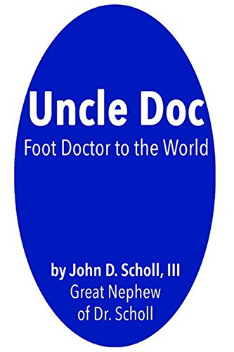 Uncle Doc: A Biography of Dr. William M. Scholl, Foot Doctor to the World (English Edition)
